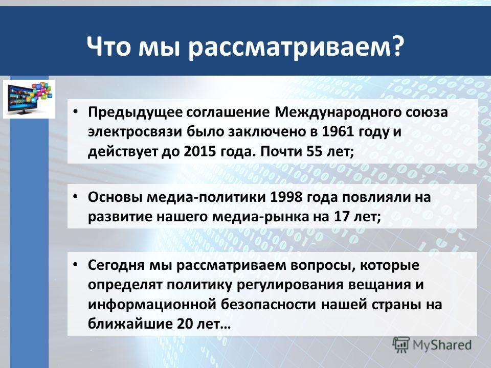 Что мы рассматриваем? Предыдущее соглашение Международного союза электросвязи было заключено в 1961 году и действует до 2015 года. Почти 55 лет; Основы медиа-политики 1998 года повлияли на развитие нашего медиа-рынка на 17 лет; Сегодня мы рассматрива