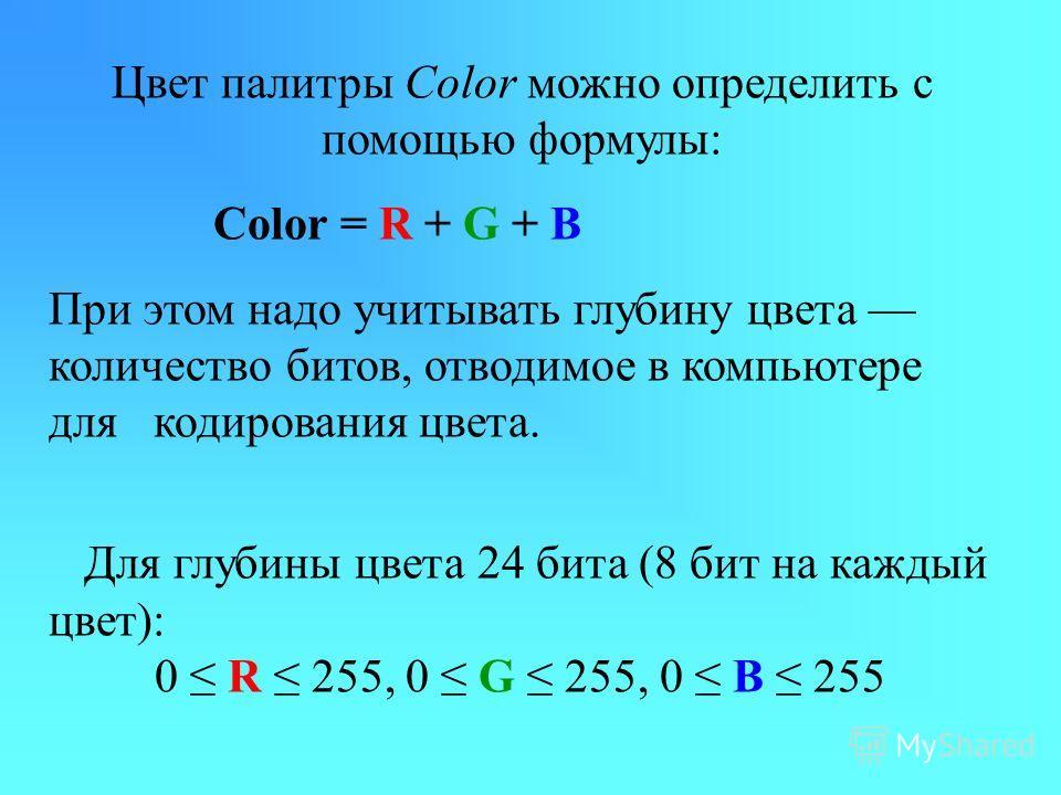 Цвет палитры Color можно определить с помощью формулы: Color = R + G + В При этом надо учитывать глубину цвета количество битов, отводимое в компьютере для кодирования цвета. Для глубины цвета 24 бита (8 бит на каждый цвет): 0 R 255, 0 G 255, 0 B 255