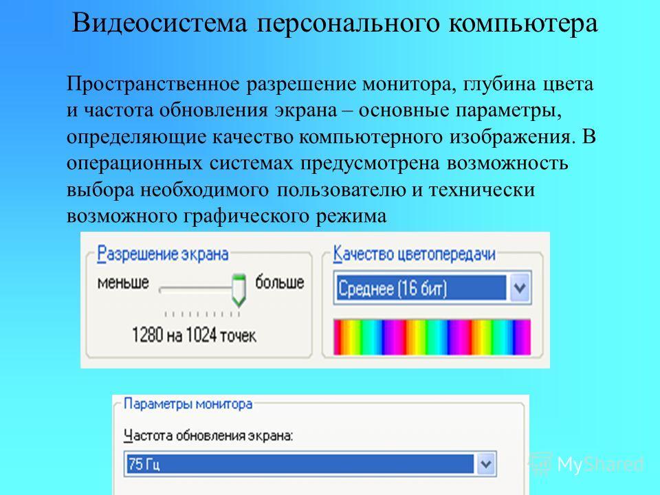 Видеосистема персонального компьютера Пространственное разрешение монитора, глубина цвета и частота обновления экрана – основные параметры, определяющие качество компьютерного изображения. В операционных системах предусмотрена возможность выбора необ