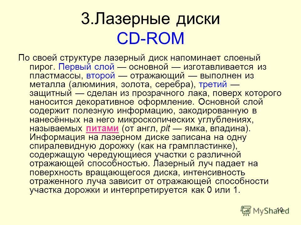 10 3. Лазерные диски CD-ROM По своей структуре лазерный диск напоминает слоеный пирог. Первый слой основной изготавливается из пластмассы, второй отражающий выполнен из металла (алюминия, золота, серебра), третий защитный сделан из прозрачного лака,