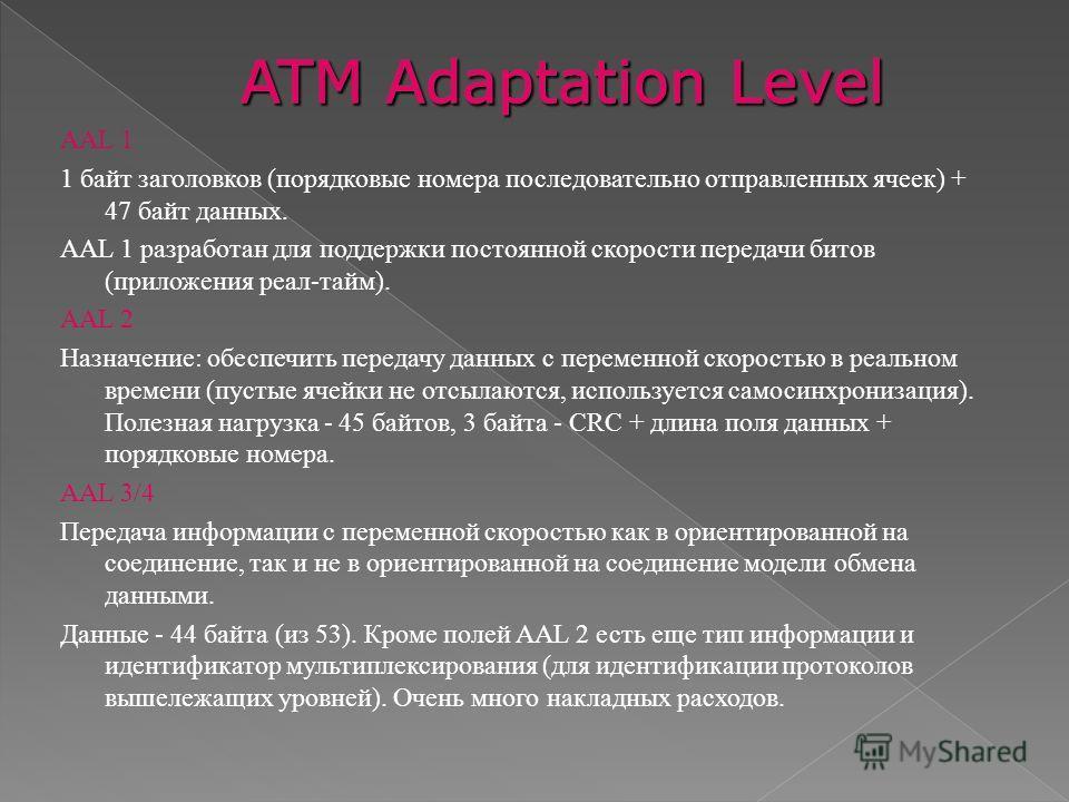 AAL 1 1 байт заголовков (порядковые номера последовательно отправленных ячеек) + 47 байт данных. AAL 1 разработан для поддержки постоянной скорости передачи битов (приложения реал-тайм). AAL 2 Назначение: обеспечить передачу данных с переменной скоро