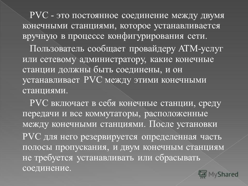 PVC - это постоянное соединение между двумя конечными станциями, которое устанавливается вручную в процессе конфигурирования сети. Пользователь сообщает провайдеру ATM-услуг или сетевому администратору, какие конечные станции должны быть соединены, и