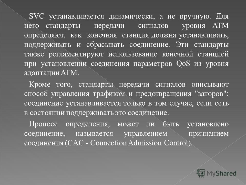 SVC устанавливается динамически, а не вручную. Для него стандарты передачи сигналов уровня ATM определяют, как конечная станция должна устанавливать, поддерживать и сбрасывать соединение. Эти стандарты также регламентируют использование конечной стан