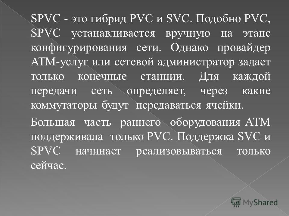SPVC - это гибрид PVC и SVC. Подобно PVC, SPVC устанавливается вручную на этапе конфигурирования сети. Однако провайдер ATM-услуг или сетевой администратор задает только конечные станции. Для каждой передачи сеть определяет, через какие коммутаторы б