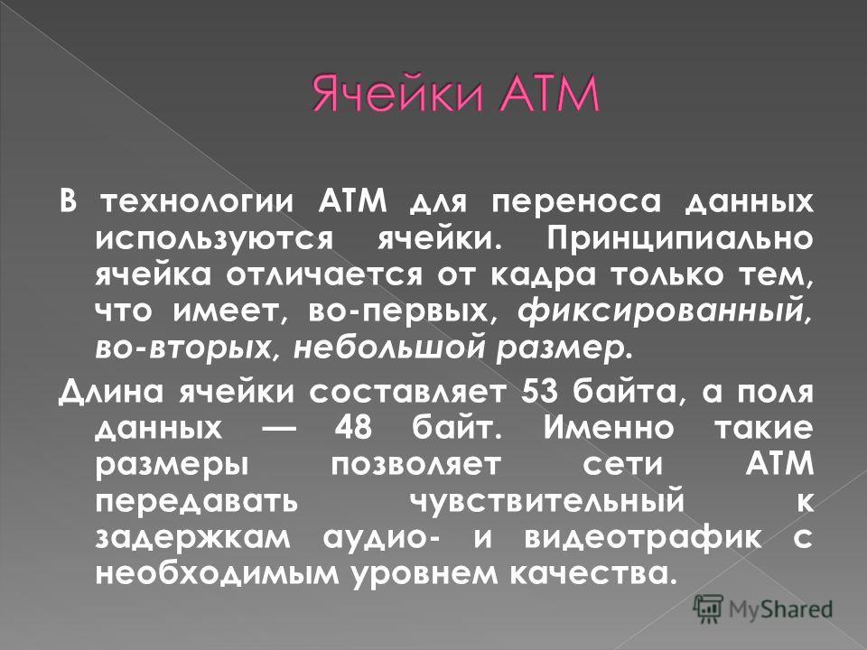 В технологии ATM для переноса данных используются ячейки. Принципиально ячейка отличается от кадра только тем, что имеет, во-первых, фиксированный, во-вторых, небольшой размер. Длина ячейки составляет 53 байта, а поля данных 48 байт. Именно такие раз