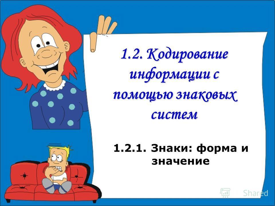 1.2. Кодирование информации с помощью знаковых систем 1.2.1. Знаки: форма и значение