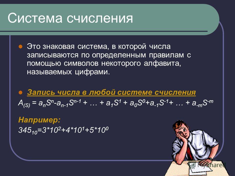 Система счисления Это знаковая система, в которой числа записываются по определенным правилам с помощью символов некоторого алфавита, называемых цифрами. Запись числа в любой системе счисления A (S) = a n S n -a n-1 S n-1 + … + a 1 S 1 + a 0 S 0 +a -