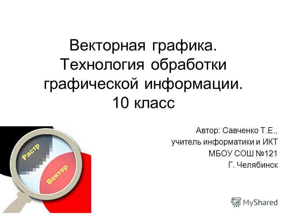 Векторная графика. Технология обработки графической информации. 10 класс Автор: Савченко Т.Е., учитель информатики и ИКТ МБОУ СОШ 121 Г. Челябинск