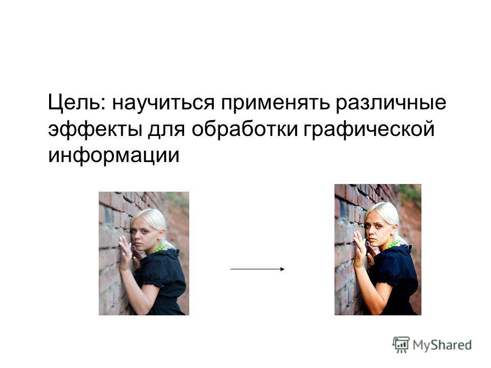 Цель: научиться применять различные эффекты для обработки графической информации