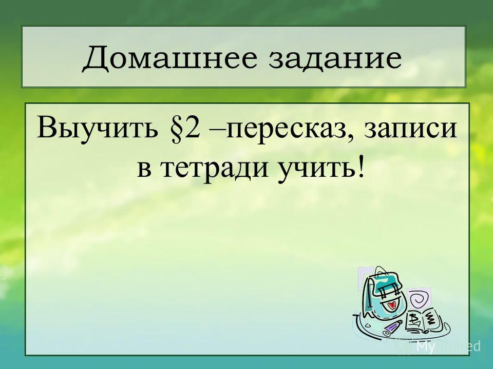 Домашнее задание Выучить §2 –пересказ, записи в тетради учить!