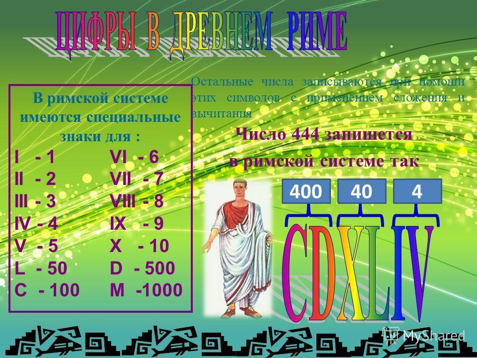 В римской системе имеются специальные знаки для : I - 1 VI - 6 II - 2VII - 7 III - 3VIII - 8 IV - 4IX - 9 V - 5X - 10 L - 50D - 500 C - 100M -1000 Остальные числа записываются при помощи этих символов с применением сложения и вычитания Число 444 запи