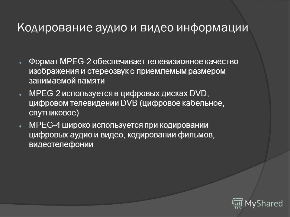 Формат MPEG-2 обеспечивает телевизионное качество изображения и стереозвук с приемлемым размером занимаемой памяти MPEG-2 используется в цифровых дисках DVD, цифровом телевидении DVB (цифровое кабельное, спутниковое) MPEG-4 широко используется при ко