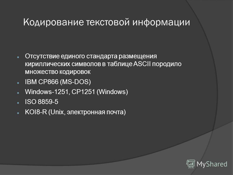Отсутствие единого стандарта размещения кириллических символов в таблице ASCII породило множество кодировок IBM CP866 (MS-DOS) Windows-1251, CP1251 (Windows) ISO 8859-5 KOI8-R (Unix, электронная почта) Кодирование текстовой информации