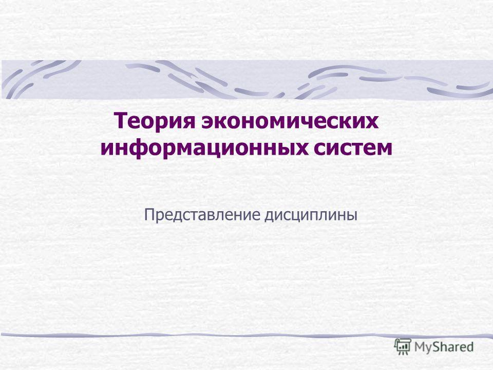 Теория экономических информационных систем Представление дисциплины