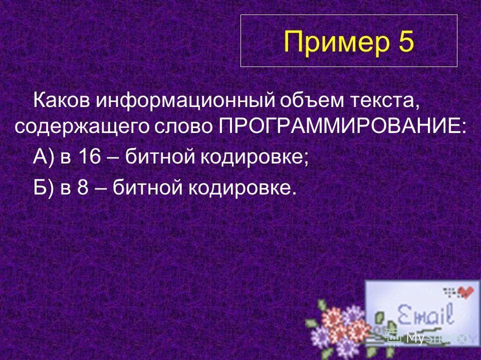 Каков информационный объем текста, содержащего слово ПРОГРАММИРОВАНИЕ: А) в 16 – битной кодировке; Б) в 8 – битной кодировке. Пример 5