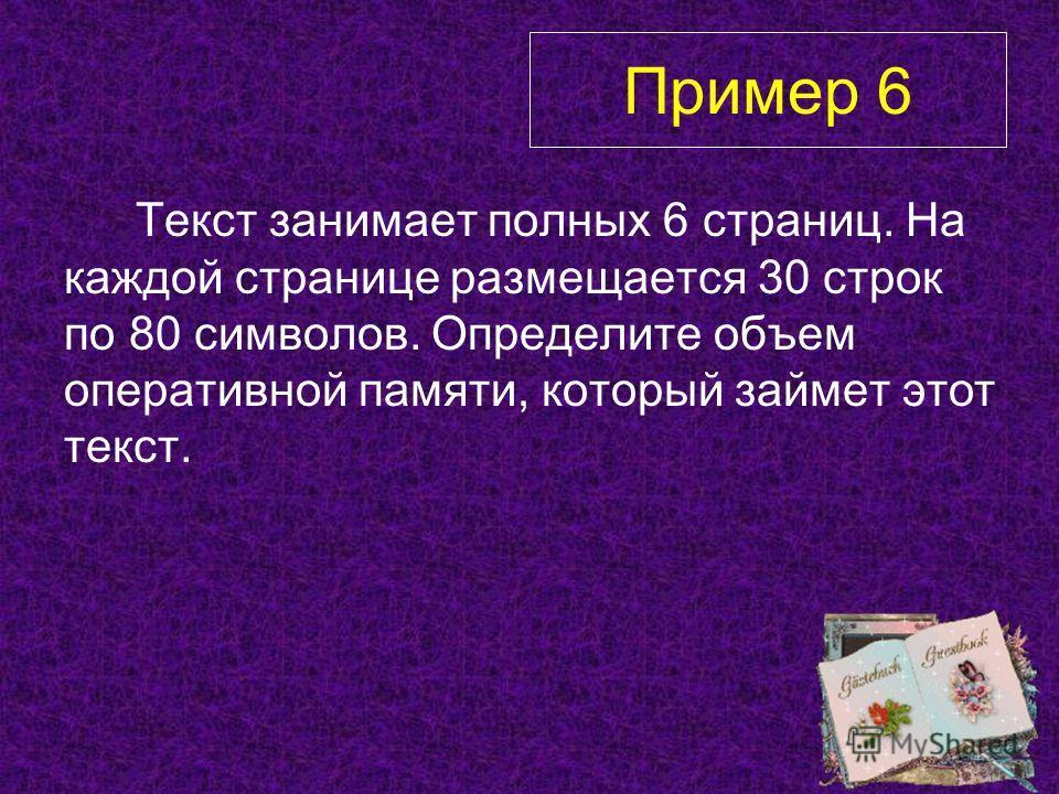 Текст занимает полных 6 страниц. На каждой странице размещается 30 строк по 80 символов. Определите объем оперативной памяти, который займет этот текст. Пример 6