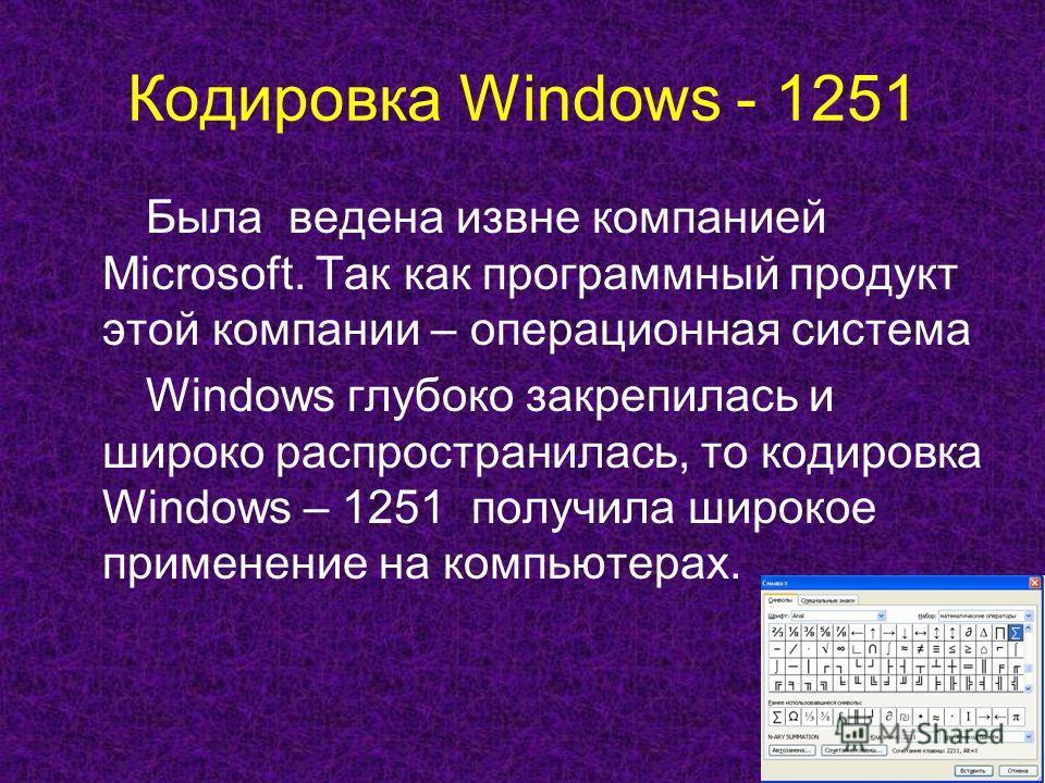 Кодировка Windows - 1251 Была ведена извне компанией Microsoft. Так как программный продукт этой компании – операционная система Windows глубоко закрепилась и широко распространилась, то кодировка Windows – 1251 получила широкое применение на компьют