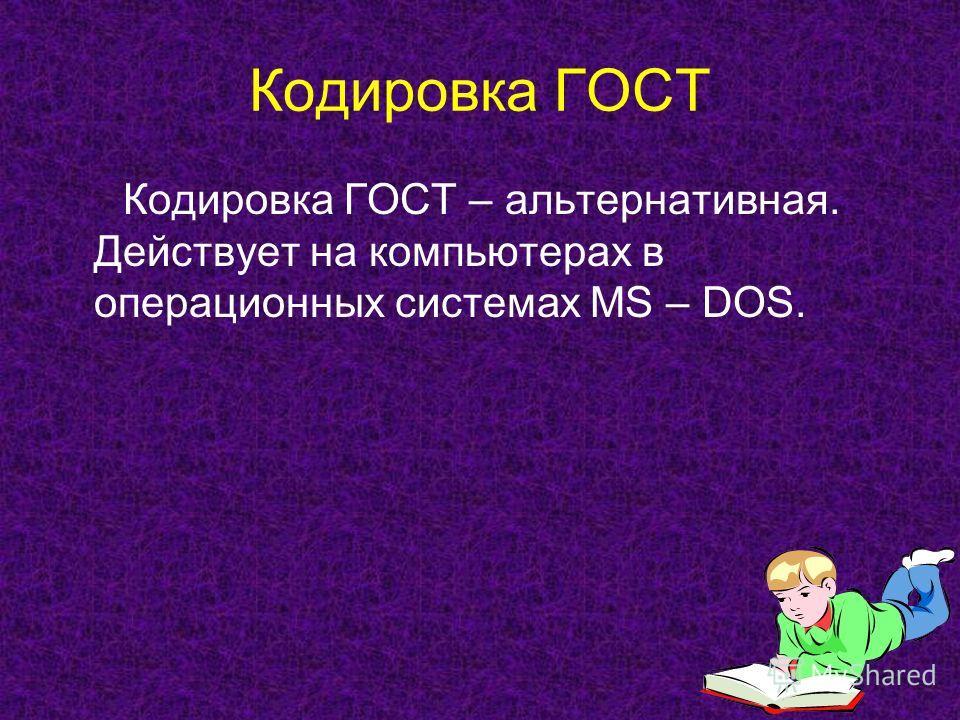 Кодировка ГОСТ Кодировка ГОСТ – альтернативная. Действует на компьютерах в операционных системах MS – DOS.