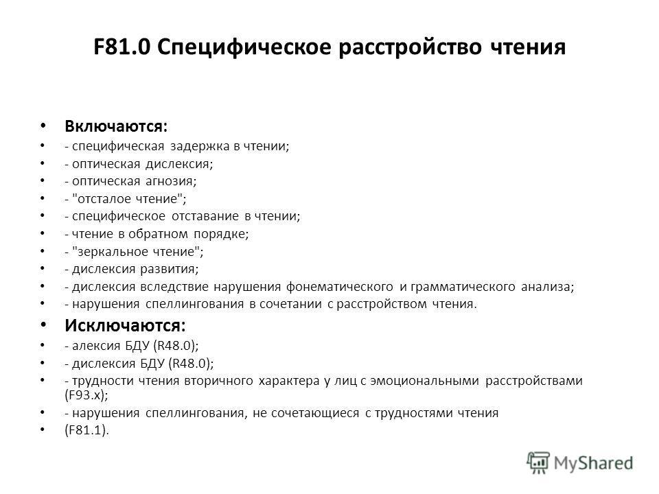 F81.0 Специфическое расстройство чтения Включаются: - специфическая задержка в чтении; - оптическая дислексия; - оптическая агнозия; -
