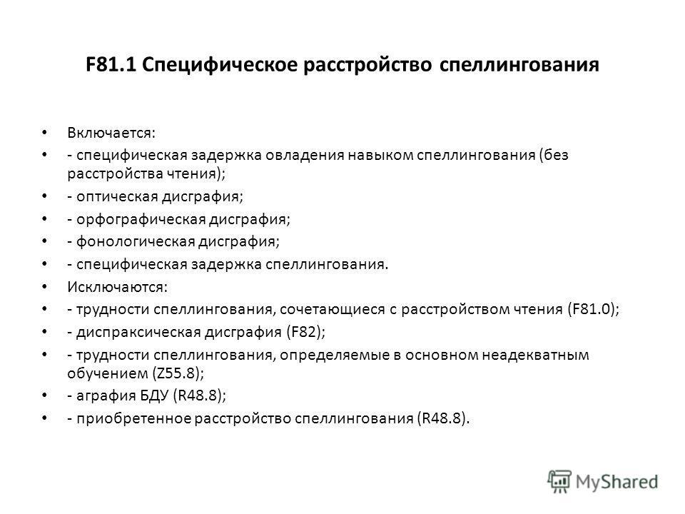 F81.1 Специфическое расстройство спеллингования Включается: - специфическая задержка овладения навыком спеллингования (без расстройства чтения); - оптическая дисграфия; - орфографическая дисграфия; - фонологическая дисграфия; - специфическая задержка