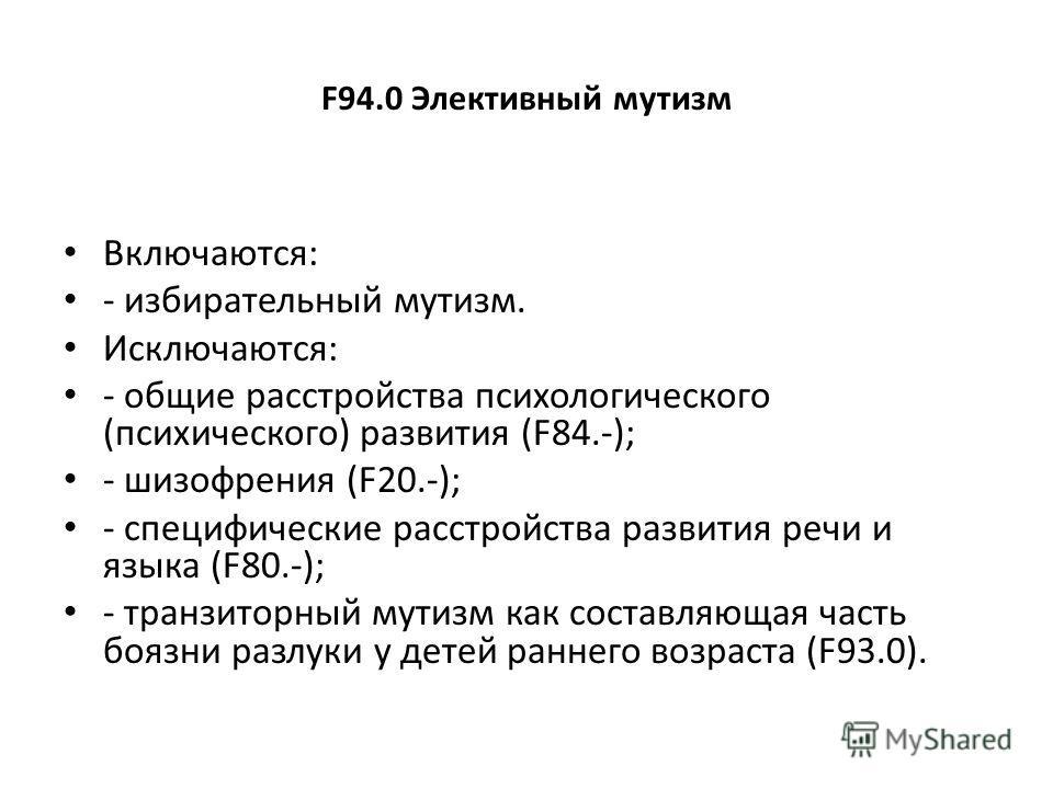 F94.0 Элективный мутизм Включаются: - избирательный мутизм. Исключаются: - общие расстройства психологического (психического) развития (F84.-); - шизофрения (F20.-); - специфические расстройства развития речи и языка (F80.-); - транзиторный мутизм ка
