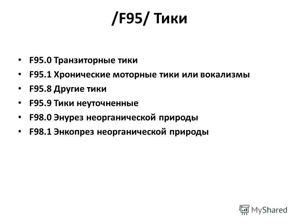 /F95/ Тики F95.0 Транзиторные тики F95.1 Хронические моторные тики или вокализмы F95.8 Другие тики F95.9 Тики неуточненные F98.0 Энурез неорганической природы F98.1 Энкопрез неорганической природы