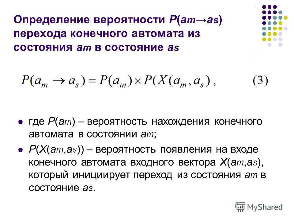 6 Определение вероятности P(a ma s ) перехода конечного автомата из состояния a m в состояние a s где P(a m ) – вероятность нахождения конечного автомата в состоянии a m ; P(X(a m,a s )) – вероятность появления на входе конечного автомата входного ве
