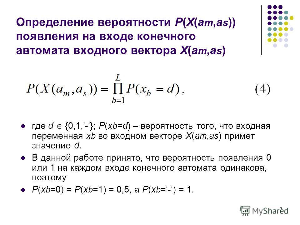 7 Определение вероятности P(X(a m,a s )) появления на входе конечного автомата входного вектора X(a m,a s ) где d {0,1,-}; P(x b =d) – вероятность того, что входная переменная x b во входном векторе X(a m,a s ) примет значение d. В данной работе прин