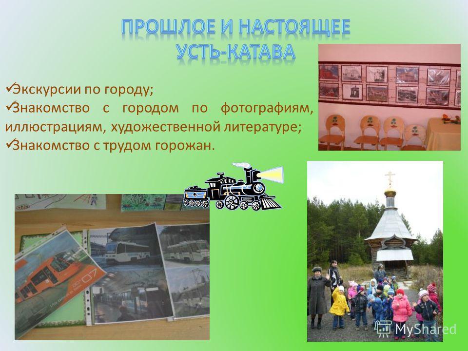 Экскурсии по городу; Знакомство с городом по фотографиям, иллюстрациям, художественной литературе; Знакомство с трудом горожан.