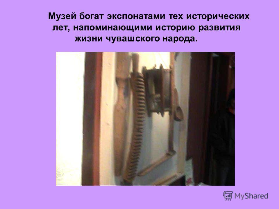 Музей богат экспонатами тех исторических лет, напоминающими историю развития жизни чувашского народа.