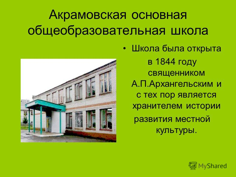 Акрамовская основная общеобразовательная школа Школа была открыта в 1844 году священником А.П.Архангельским и с тех пор является хранителем истории развития местной культуры.