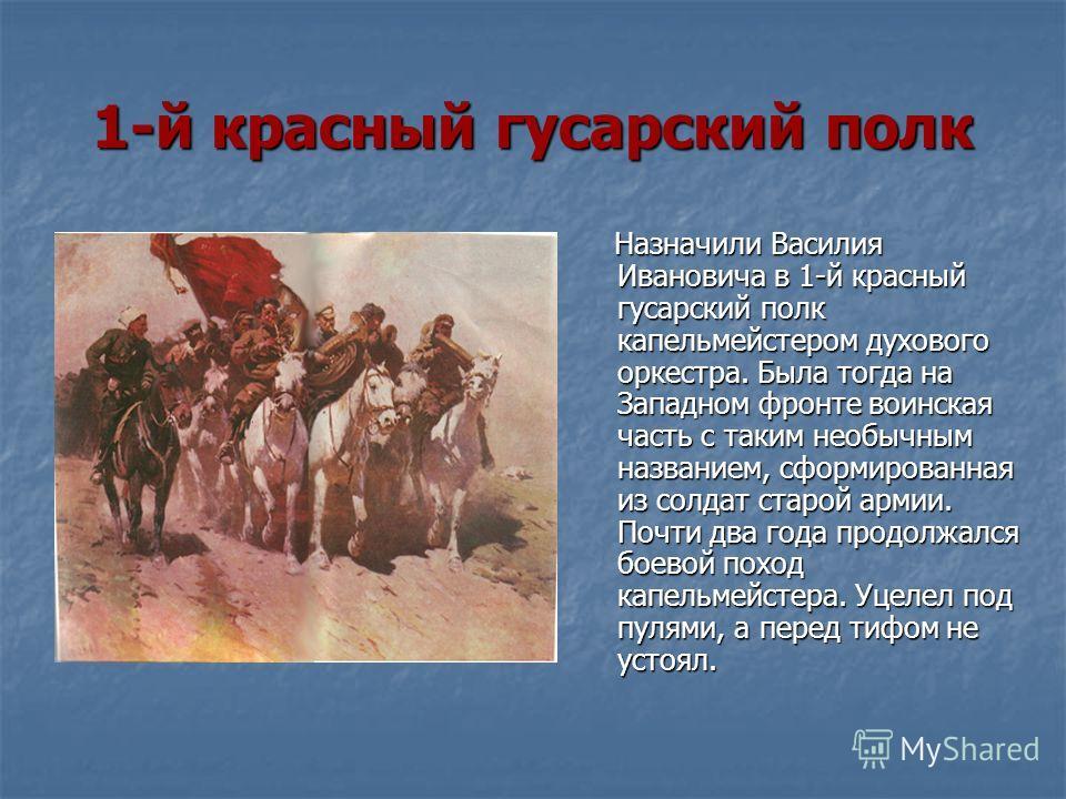 1-й красный гусарский полк Назначили Василия Ивановича в 1-й красный гусарский полк капельмейстером духового оркестра. Была тогда на Западном фронте воинская часть с таким необычным названием, сформированная из солдат старой армии. Почти два года про