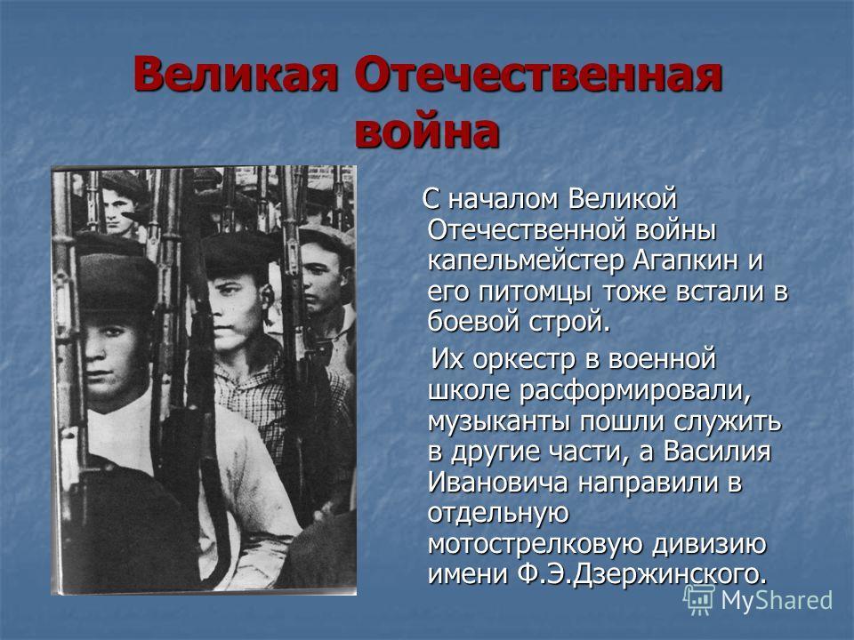 Великая Отечественная война С началом Великой Отечественной войны капельмейстер Агапкин и его питомцы тоже встали в боевой строй. С началом Великой Отечественной войны капельмейстер Агапкин и его питомцы тоже встали в боевой строй. Их оркестр в военн