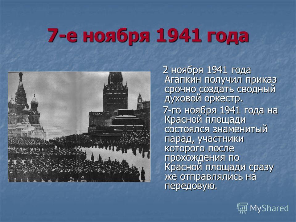 7-е ноября 1941 года 2 ноября 1941 года Агапкин получил приказ срочно создать сводный духовой оркестр. 2 ноября 1941 года Агапкин получил приказ срочно создать сводный духовой оркестр. 7-го ноября 1941 года на Красной площади состоялся знаменитый пар