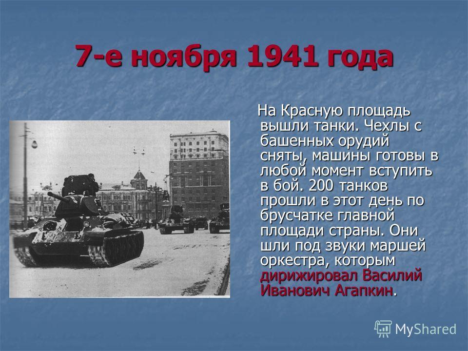 7-е ноября 1941 года На Красную площадь вышли танки. Чехлы с башенных орудий сняты, машины готовы в любой момент вступить в бой. 200 танков прошли в этот день по брусчатке главной площади страны. Они шли под звуки маршей оркестра, которым дирижировал