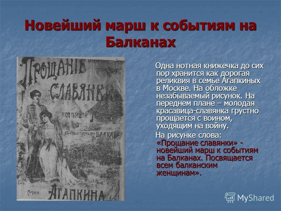 Новейший марш к событиям на Балканах Одна нотная книжечка до сих пор хранится как дорогая реликвия в семье Агапкиных в Москве. На обложке незабываемый рисунок. На переднем плане – молодая красавица-славянка грустно прощается с воином, уходящим на вой
