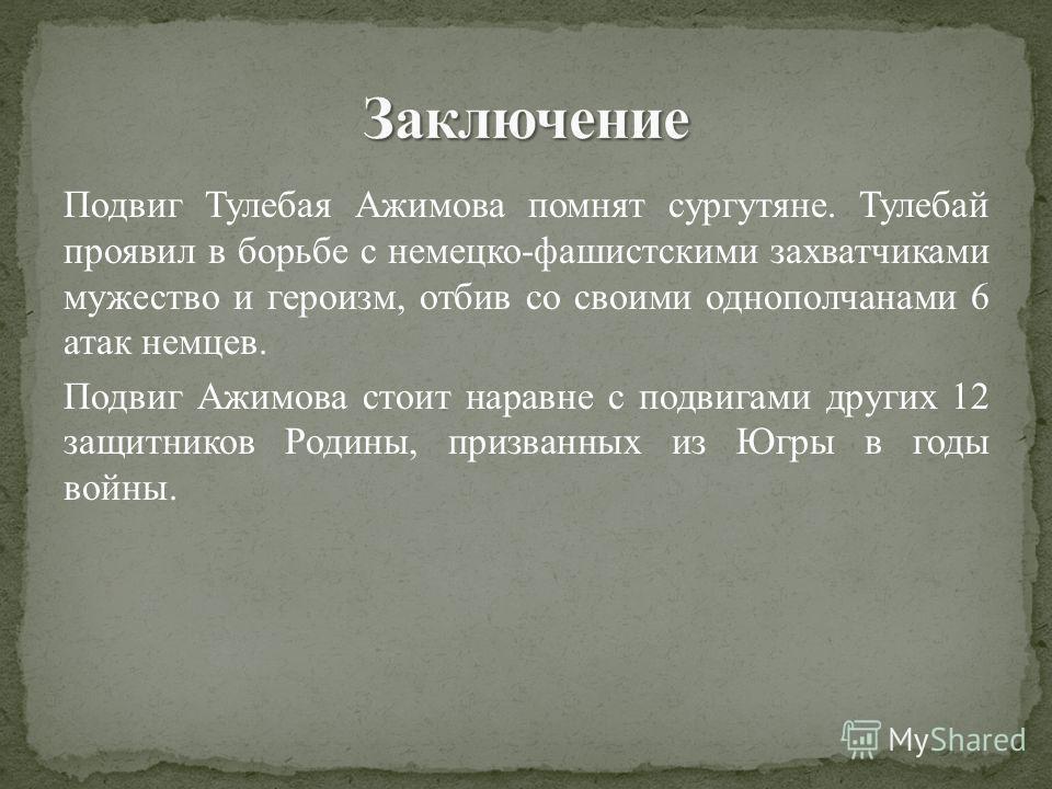 Подвиг Тулебая Ажимова помнят сургутяне. Тулебай проявил в борьбе с немецко-фашистскими захватчиками мужество и героизм, отбив со своими однополчанами 6 атак немцев. Подвиг Ажимова стоит наравне с подвигами других 12 защитников Родины, призванных из
