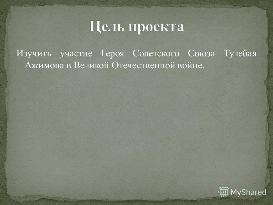 Изучить участие Героя Советского Союза Тулебая Ажимова в Великой Отечественной войне.