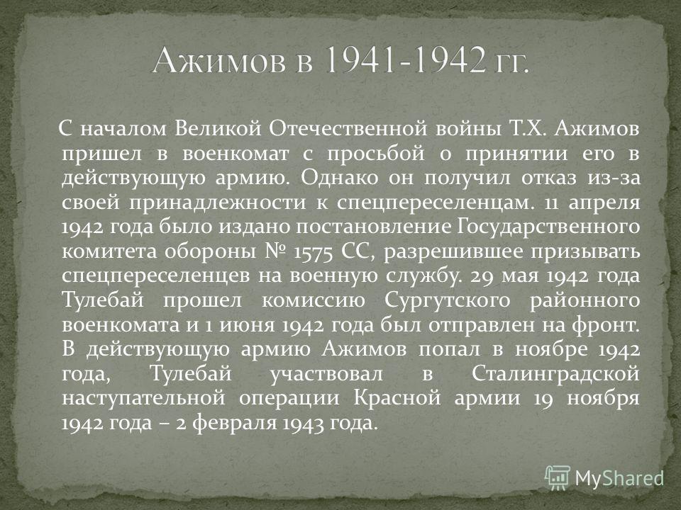 С началом Великой Отечественной войны Т.Х. Ажимов пришел в военкомат с просьбой о принятии его в действующую армию. Однако он получил отказ из-за своей принадлежности к спецпереселенцам. 11 апреля 1942 года было издано постановление Государственного