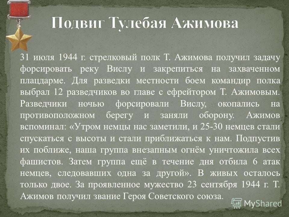 31 июля 1944 г. стрелковый полк Т. Ажимова получил задачу форсировать реку Вислу и закрепиться на захваченном плацдарме. Для разведки местности боем командир полка выбрал 12 разведчиков во главе с ефрейтором Т. Ажимовым. Разведчики ночью форсировали