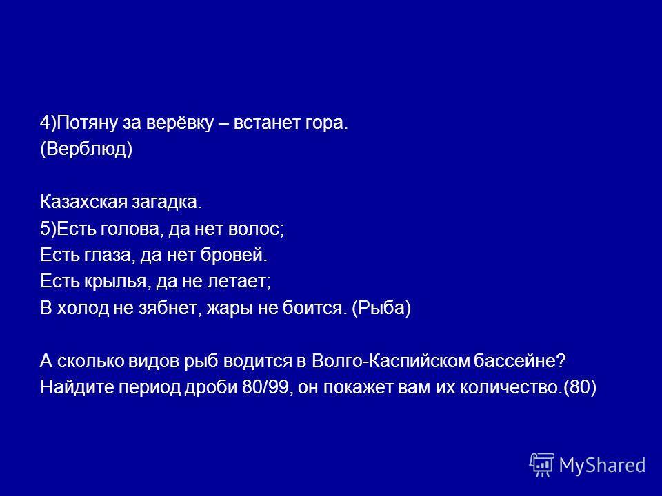 4)Потяну за верёвку – встанет гора. (Верблюд) Казахская загадка. 5)Есть голова, да нет волос; Есть глаза, да нет бровей. Есть крылья, да не летает; В холод не зябнет, жары не боится. (Рыба) А сколько видов рыб водится в Волго-Каспийском бассейне? Най