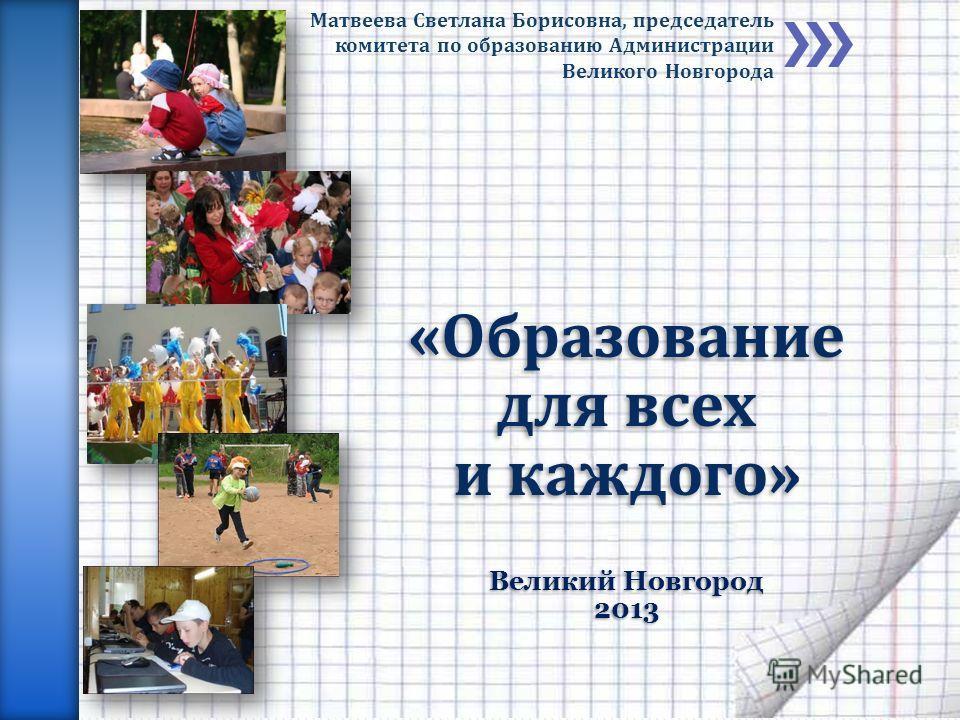 «Образование для всех и каждого» Великий Новгород 2013 Матвеева Светлана Борисовна, председатель комитета по образованию Администрации Великого Новгорода