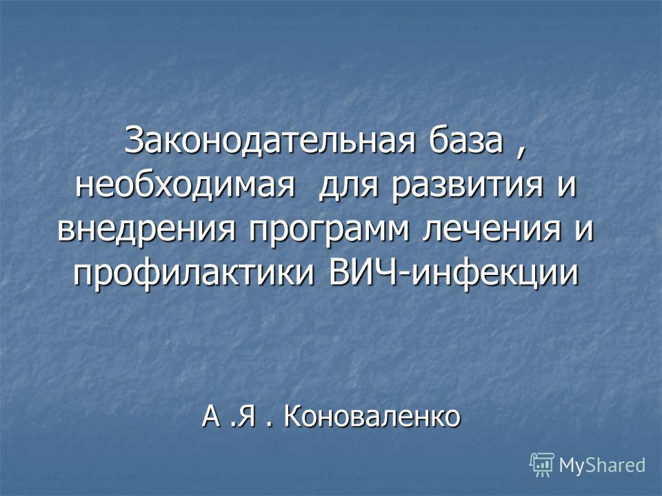 Законодательная база, необходимая для развития и внедрения программ лечения и профилактики ВИЧ-инфекции А.Я. Коноваленко