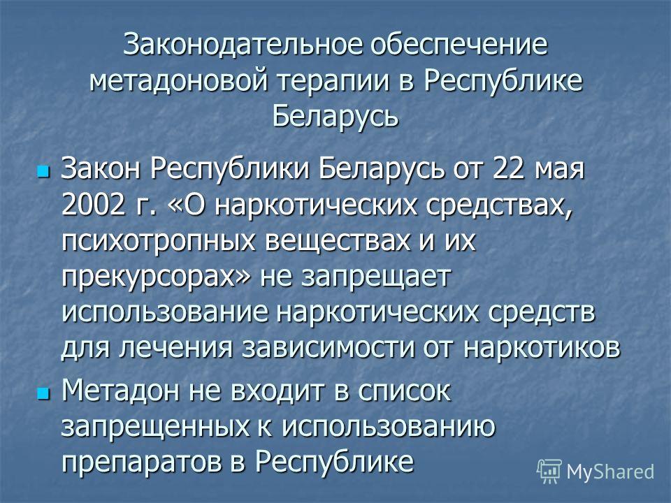 Закон Республики Беларусь от 22 мая 2002 г. «О наркотических средствах, психотропных веществах и их прекурсорах» не запрещает использование наркотических средств для лечения зависимости от наркотиков Закон Республики Беларусь от 22 мая 2002 г. «О нар