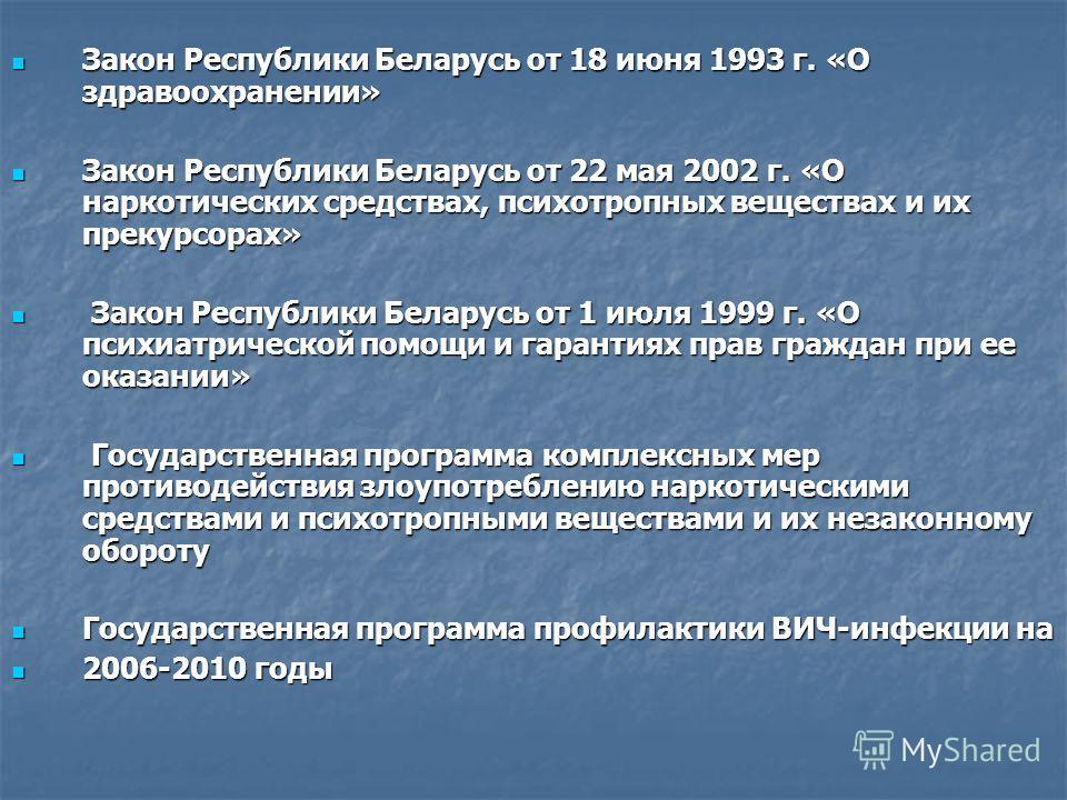 Закон Республики Беларусь от 18 июня 1993 г. «О здравоохранении» Закон Республики Беларусь от 18 июня 1993 г. «О здравоохранении» Закон Республики Беларусь от 22 мая 2002 г. «О наркотических средствах, психотропных веществах и их прекурсорах» Закон Р