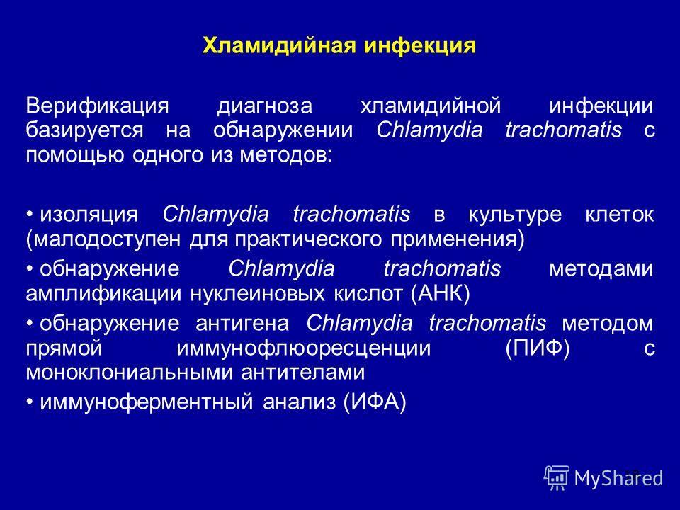 18 Хламидийная инфекция Верификация диагноза хламидийной инфекции базируется на обнаружении Chlamydia trachomatis с помощью одного из методов: изоляция Chlamydia trachomatis в культуре клеток (малодоступен для практического применения) обнаружение Ch