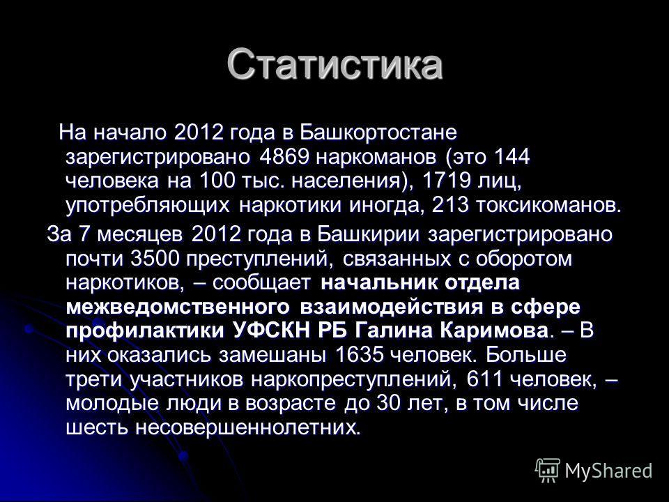 Статистика На начало 2012 года в Башкортостане зарегистрировано 4869 наркоманов (это 144 человека на 100 тыс. населения), 1719 лиц, употребляющих наркотики иногда, 213 токсикоманов. На начало 2012 года в Башкортостане зарегистрировано 4869 наркоманов