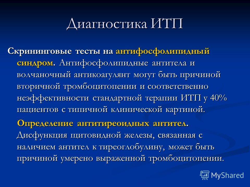 Диагностика ИТП Скрининговые тесты на антифосфолипидный синдром. Антифосфолипидные антитела и волчаночный антикоагулянт могут быть причиной вторичной тромбоцитопении и соответственно неэффективности стандартной терапии ИТП у 40% пациентов с типичной