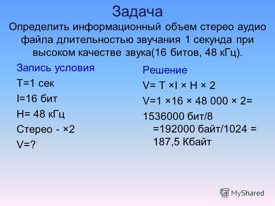 Задача Определить информационный объем стерео аудио файла длительностью звучания 1 секунда при высоком качестве звука(16 битов, 48 к Гц). Запись условия T=1 сек I=16 бит H= 48 к Гц Стерео - ×2 V=? Решение V= T ×I × H × 2 V=1 ×16 × 48 000 × 2= 1536000