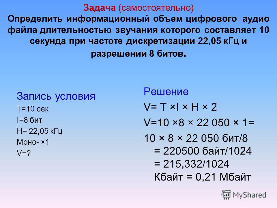 Задача (самостоятельно) Определить информационный объем цифрового аудио файла длительностью звучания которого составляет 10 секунда при частоте дискретизации 22,05 к Гц и разрешении 8 битов. Запись условия T=10 сек I=8 бит H= 22,05 к Гц Моно- ×1 V=?